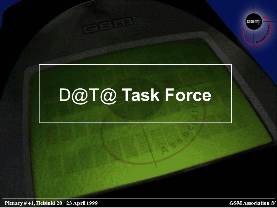 GSM Association ©`Plenary # 41, Helsinki 20 - 23 April 1999 D@T@ Task Force