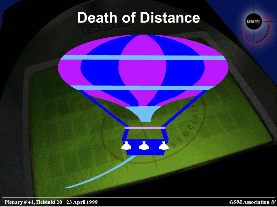 GSM Association ©`Plenary # 41, Helsinki 20 - 23 April 1999 Death of Distance