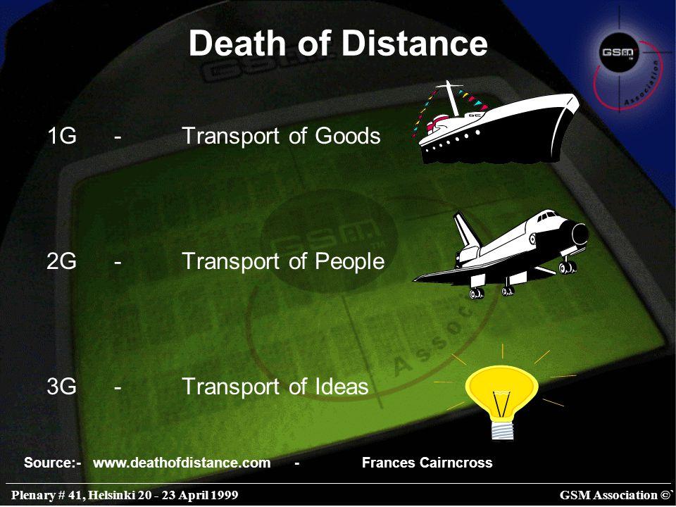 GSM Association ©`Plenary # 41, Helsinki 20 - 23 April 1999 Death of Distance 1G-Transport of Goods 2G-Transport of People 3G-Transport of Ideas Source:- www.deathofdistance.com-Frances Cairncross