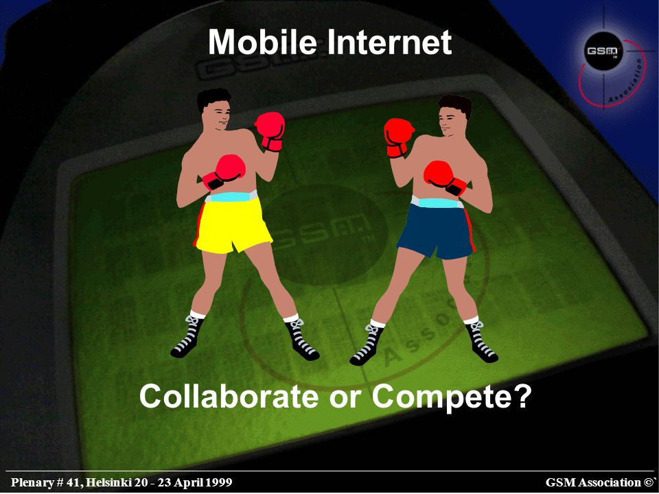 GSM Association ©`Plenary # 41, Helsinki 20 - 23 April 1999 Mobile Internet Collaborate or Compete?