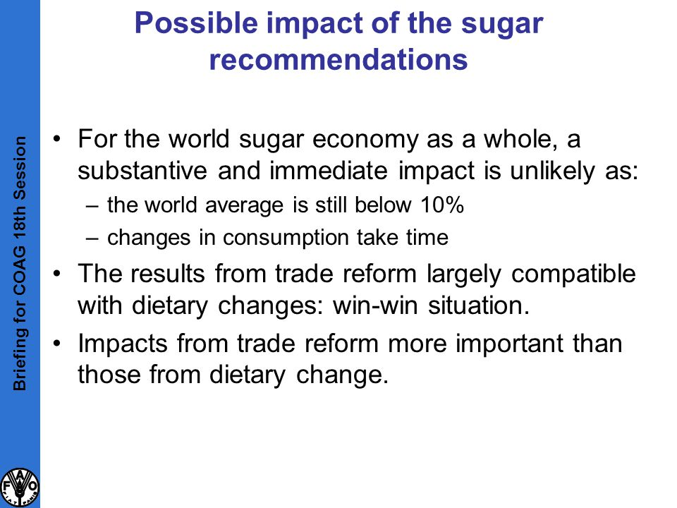 Possible impact of the sugar recommendations For the world sugar economy as a whole, a substantive and immediate impact is unlikely as: –the world ave