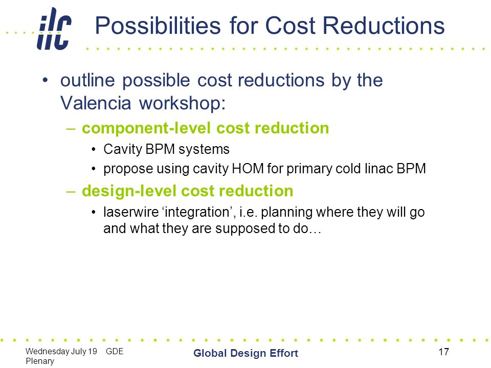 Wednesday July 19 GDE Plenary Global Design Effort 17 Possibilities for Cost Reductions outline possible cost reductions by the Valencia workshop: –component-level cost reduction Cavity BPM systems propose using cavity HOM for primary cold linac BPM –design-level cost reduction laserwire 'integration', i.e.