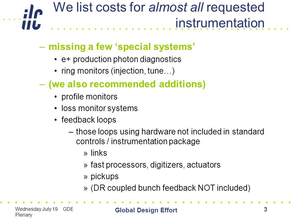 Wednesday July 19 GDE Plenary Global Design Effort 3 We list costs for almost all requested instrumentation –missing a few 'special systems' e+ production photon diagnostics ring monitors (injection, tune…) –(we also recommended additions) profile monitors loss monitor systems feedback loops –those loops using hardware not included in standard controls / instrumentation package »links »fast processors, digitizers, actuators »pickups »(DR coupled bunch feedback NOT included)