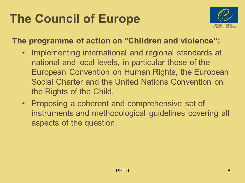 PPT 08 The Council of Europe The programme of action on Children and violence : Implementing international and regional standards at national and local levels, in particular those of the European Convention on Human Rights, the European Social Charter and the United Nations Convention on the Rights of the Child.
