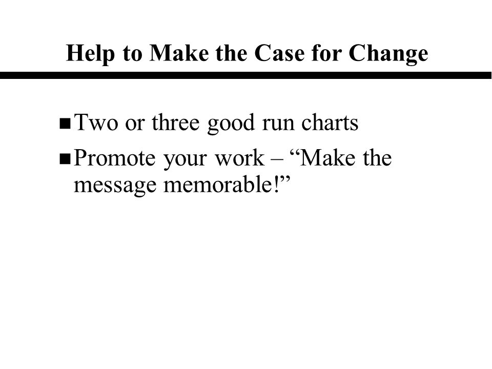 Help to Make the Case for Change n Two or three good run charts n Promote your work – Make the message memorable!