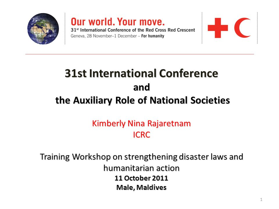 1 31st International Conference and the Auxiliary Role of National Societies Kimberly Nina Rajaretnam ICRC Training Workshop on strengthening disaster laws and humanitarian action 11 October 2011 Male, Maldives