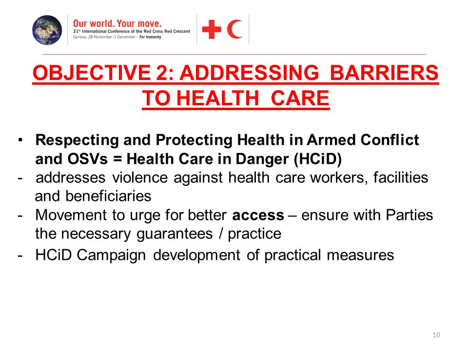 10 Respecting and Protecting Health in Armed Conflict and OSVs = Health Care in Danger (HCiD) - addresses violence against health care workers, facili