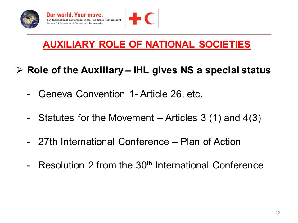 12  Role of the Auxiliary – IHL gives NS a special status - Geneva Convention 1- Article 26, etc.