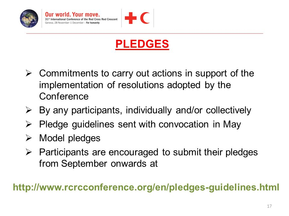 17  Commitments to carry out actions in support of the implementation of resolutions adopted by the Conference  By any participants, individually and/or collectively  Pledge guidelines sent with convocation in May  Model pledges  Participants are encouraged to submit their pledges from September onwards at PLEDGES http://www.rcrcconference.org/en/pledges-guidelines.html