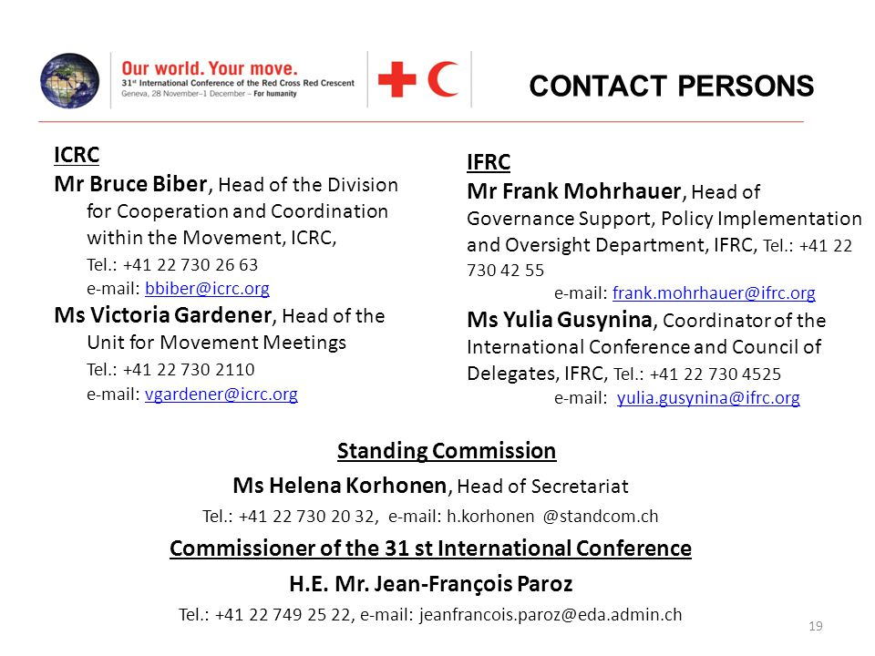 19 ICRC Mr Bruce Biber, Head of the Division for Cooperation and Coordination within the Movement, ICRC, Tel.: +41 22 730 26 63 e-mail: bbiber@icrc.orgbbiber@icrc.org Ms Victoria Gardener, Head of the Unit for Movement Meetings Tel.: +41 22 730 2110 e-mail: vgardener@icrc.orgvgardener@icrc.org CONTACT PERSONS IFRC Mr Frank Mohrhauer, Head of Governance Support, Policy Implementation and Oversight Department, IFRC, Tel.: +41 22 730 42 55 e-mail: frank.mohrhauer@ifrc.orgfrank.mohrhauer@ifrc.org Ms Yulia Gusynina, Coordinator of the International Conference and Council of Delegates, IFRC, Tel.: +41 22 730 4525 e-mail: yulia.gusynina@ifrc.orgyulia.gusynina@ifrc.org Standing Commission Ms Helena Korhonen, Head of Secretariat Tel.: +41 22 730 20 32, e-mail: h.korhonen @standcom.ch Commissioner of the 31 st International Conference H.E.