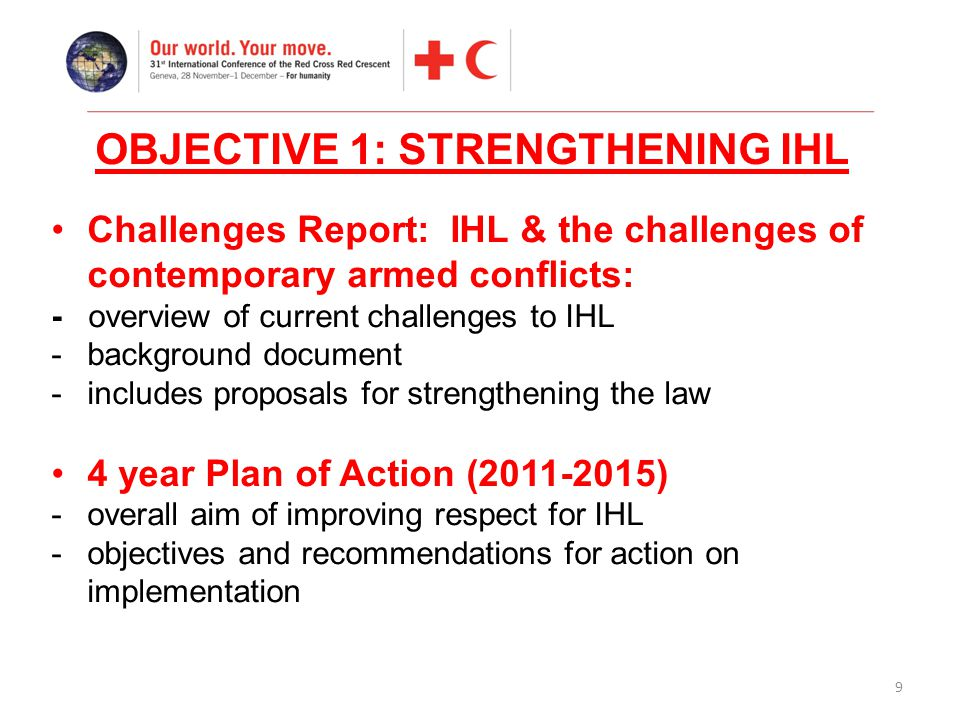 9 Challenges Report: IHL & the challenges of contemporary armed conflicts: - overview of current challenges to IHL -background document -includes proposals for strengthening the law 4 year Plan of Action (2011-2015) -overall aim of improving respect for IHL -objectives and recommendations for action on implementation OBJECTIVE 1: STRENGTHENING IHL
