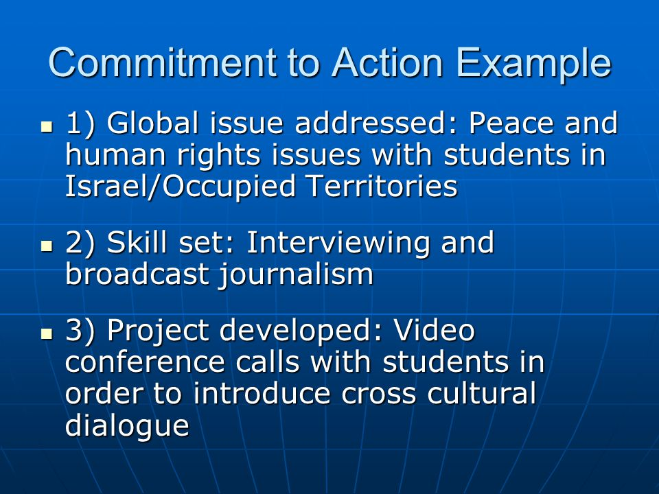 Commitment to Action Example 1) Global issue addressed: Peace and human rights issues with students in Israel/Occupied Territories 1) Global issue addressed: Peace and human rights issues with students in Israel/Occupied Territories 2) Skill set: Interviewing and broadcast journalism 2) Skill set: Interviewing and broadcast journalism 3) Project developed: Video conference calls with students in order to introduce cross cultural dialogue 3) Project developed: Video conference calls with students in order to introduce cross cultural dialogue