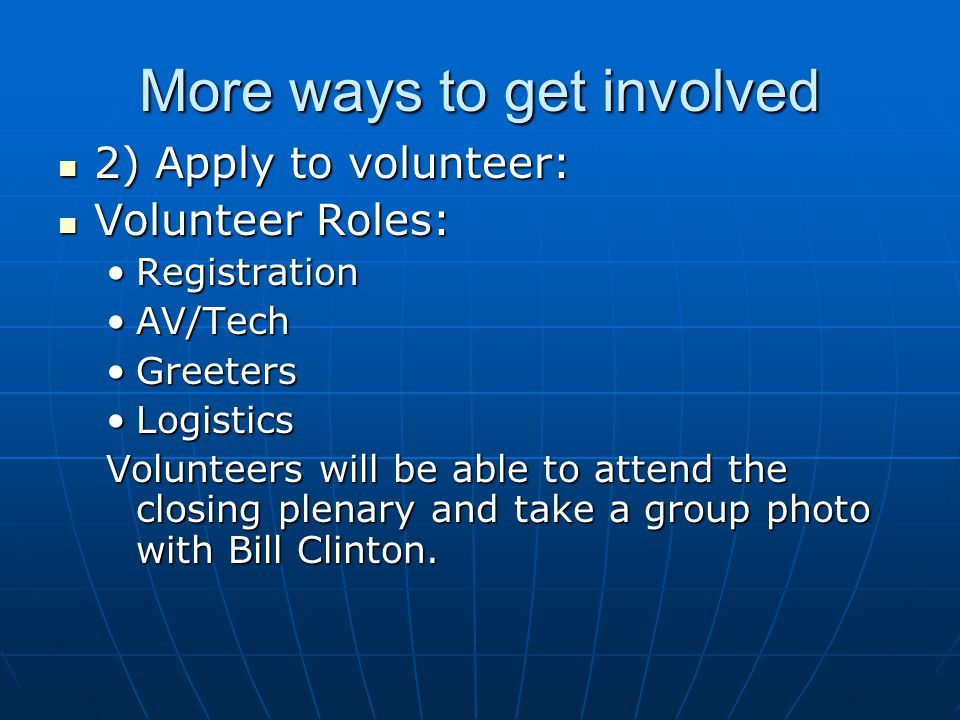 More ways to get involved 2) Apply to volunteer: 2) Apply to volunteer: Volunteer Roles: Volunteer Roles: RegistrationRegistration AV/TechAV/Tech GreetersGreeters LogisticsLogistics Volunteers will be able to attend the closing plenary and take a group photo with Bill Clinton.