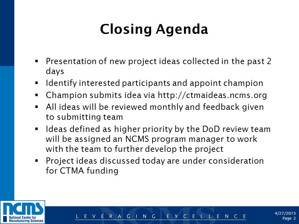 4/27/2015 Page 2 Closing Agenda  Presentation of new project ideas collected in the past 2 days  Identify interested participants and appoint champion  Champion submits idea via http://ctmaideas.ncms.org  All ideas will be reviewed monthly and feedback given to submitting team  Ideas defined as higher priority by the DoD review team will be assigned an NCMS program manager to work with the team to further develop the project  Project ideas discussed today are under consideration for CTMA funding