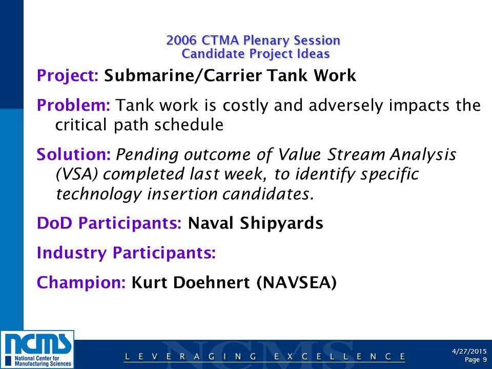 4/27/2015 Page 9 2006 CTMA Plenary Session Candidate Project Ideas Project: Submarine/Carrier Tank Work Problem: Tank work is costly and adversely impacts the critical path schedule Solution: Pending outcome of Value Stream Analysis (VSA) completed last week, to identify specific technology insertion candidates.