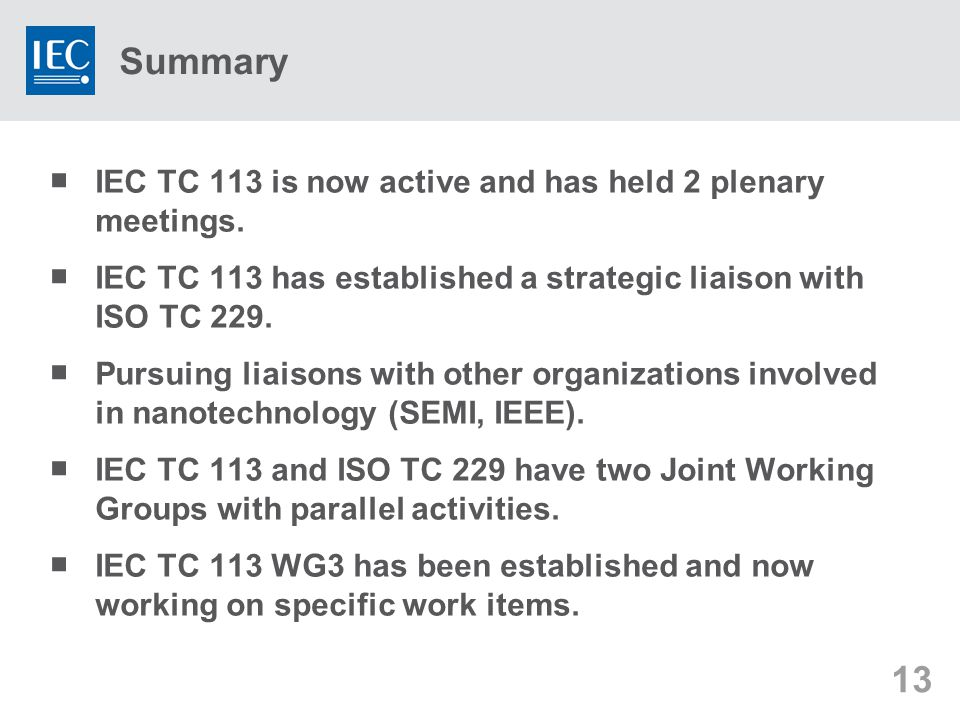 13 Summary  IEC TC 113 is now active and has held 2 plenary meetings.