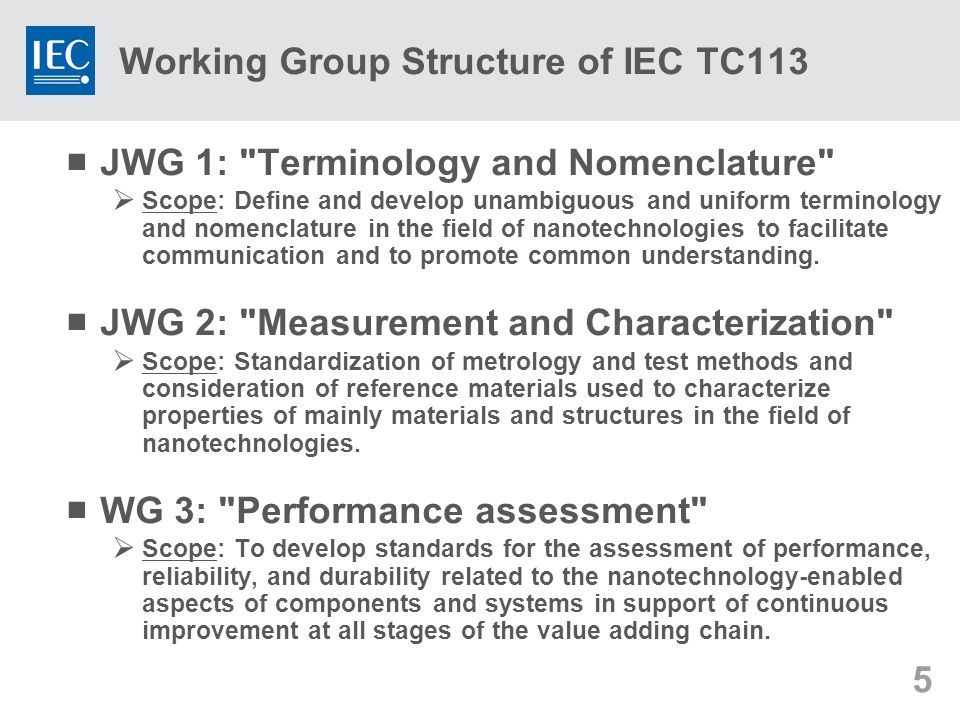 5  JWG 1: Terminology and Nomenclature  Scope: Define and develop unambiguous and uniform terminology and nomenclature in the field of nanotechnologies to facilitate communication and to promote common understanding.