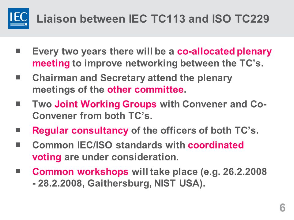 6 Liaison between IEC TC113 and ISO TC229  Every two years there will be a co-allocated plenary meeting to improve networking between the TC's.