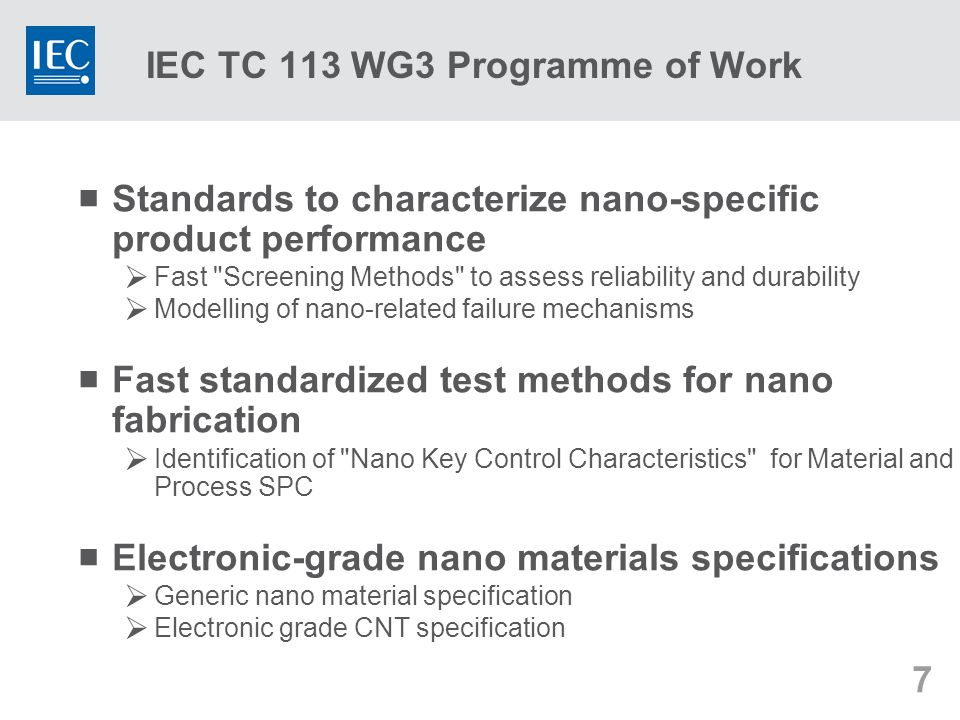 7 IEC TC 113 WG3 Programme of Work  Standards to characterize nano-specific product performance  Fast Screening Methods to assess reliability and durability  Modelling of nano-related failure mechanisms  Fast standardized test methods for nano fabrication  Identification of Nano Key Control Characteristics for Material and Process SPC  Electronic-grade nano materials specifications  Generic nano material specification  Electronic grade CNT specification