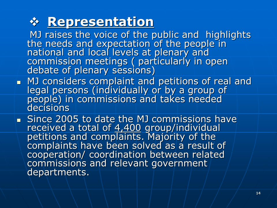 14  Representation MJ raises the voice of the public and highlights the needs and expectation of the people in national and local levels at plenary and commission meetings ( particularly in open debate of plenary sessions) MJ raises the voice of the public and highlights the needs and expectation of the people in national and local levels at plenary and commission meetings ( particularly in open debate of plenary sessions) MJ considers complaint and petitions of real and legal persons (individually or by a group of people) in commissions and takes needed decisions MJ considers complaint and petitions of real and legal persons (individually or by a group of people) in commissions and takes needed decisions Since 2005 to date the MJ commissions have received a total of 4,400 group/individual petitions and complaints.