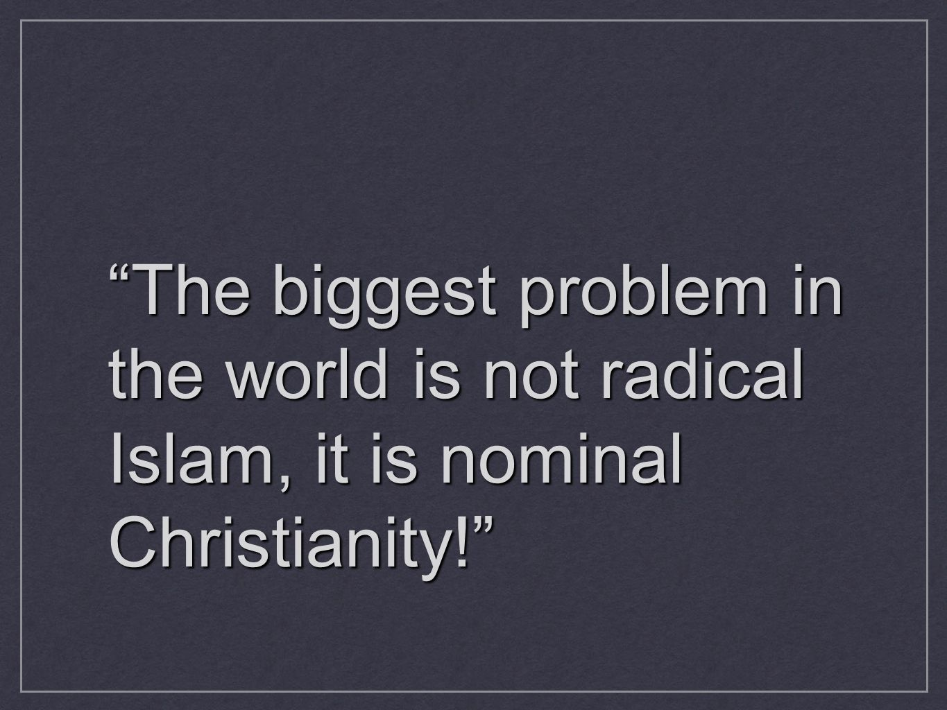The biggest problem in the world is not radical Islam, it is nominal Christianity!