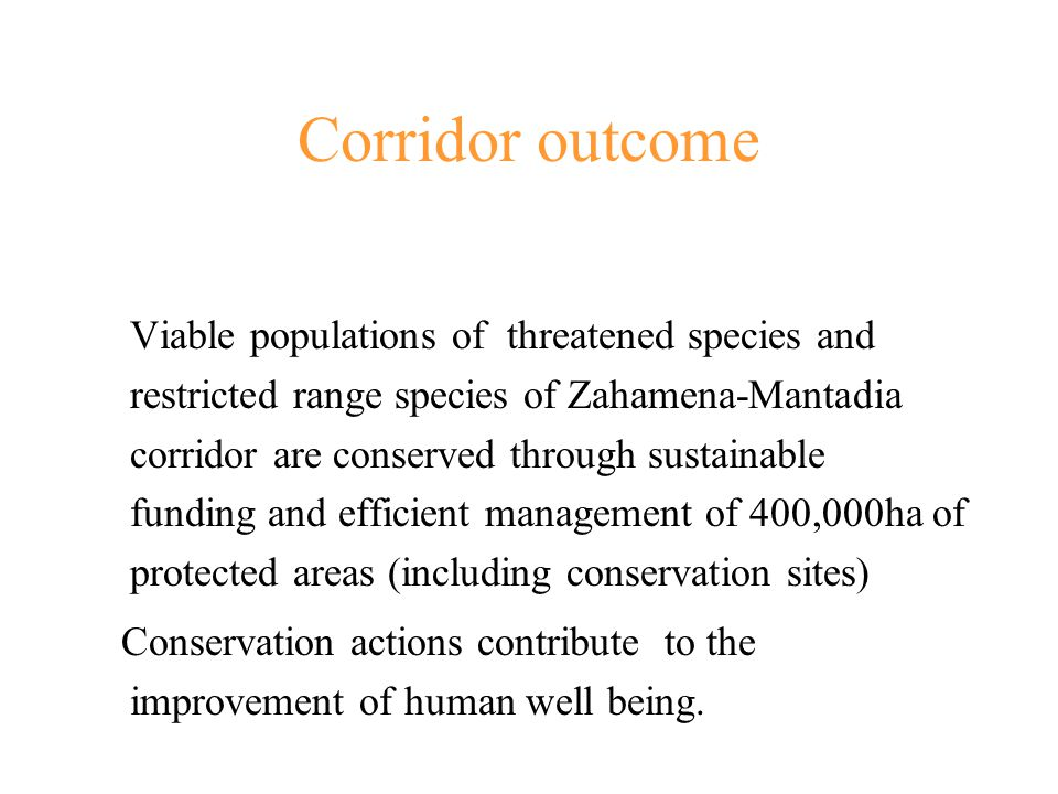 Corridor outcome Viable populations of threatened species and restricted range species of Zahamena-Mantadia corridor are conserved through sustainable funding and efficient management of 400,000ha of protected areas (including conservation sites) Conservation actions contribute to the improvement of human well being.