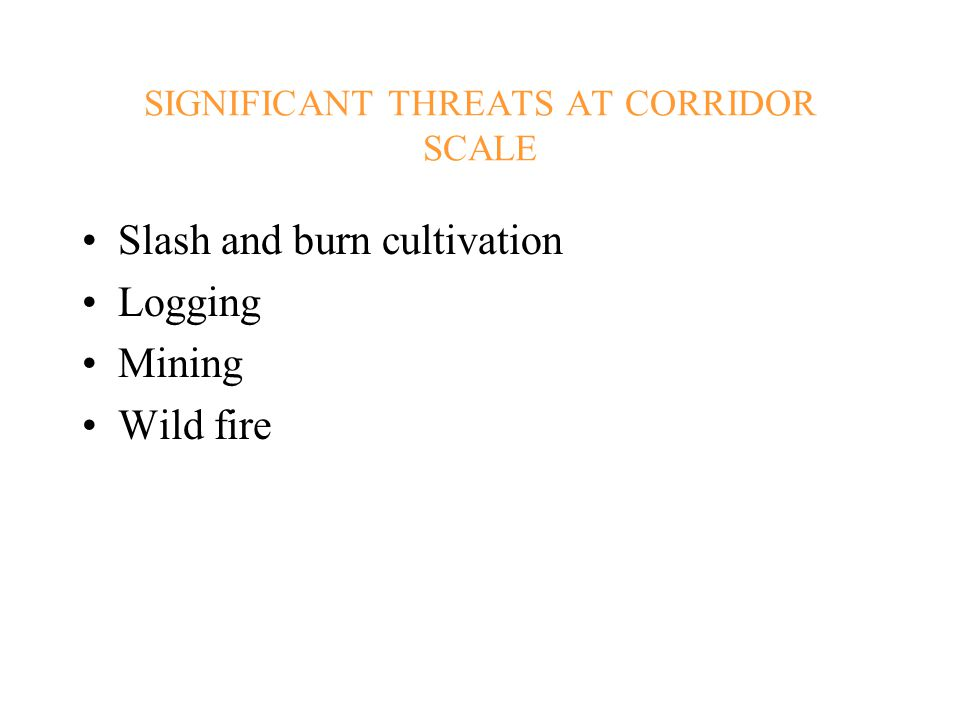 SIGNIFICANT THREATS AT CORRIDOR SCALE Slash and burn cultivation Logging Mining Wild fire