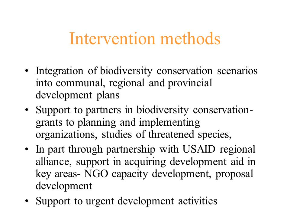 Intervention methods Integration of biodiversity conservation scenarios into communal, regional and provincial development plans Support to partners in biodiversity conservation- grants to planning and implementing organizations, studies of threatened species, In part through partnership with USAID regional alliance, support in acquiring development aid in key areas- NGO capacity development, proposal development Support to urgent development activities