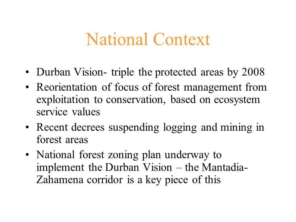 National Context Durban Vision- triple the protected areas by 2008 Reorientation of focus of forest management from exploitation to conservation, based on ecosystem service values Recent decrees suspending logging and mining in forest areas National forest zoning plan underway to implement the Durban Vision – the Mantadia- Zahamena corridor is a key piece of this