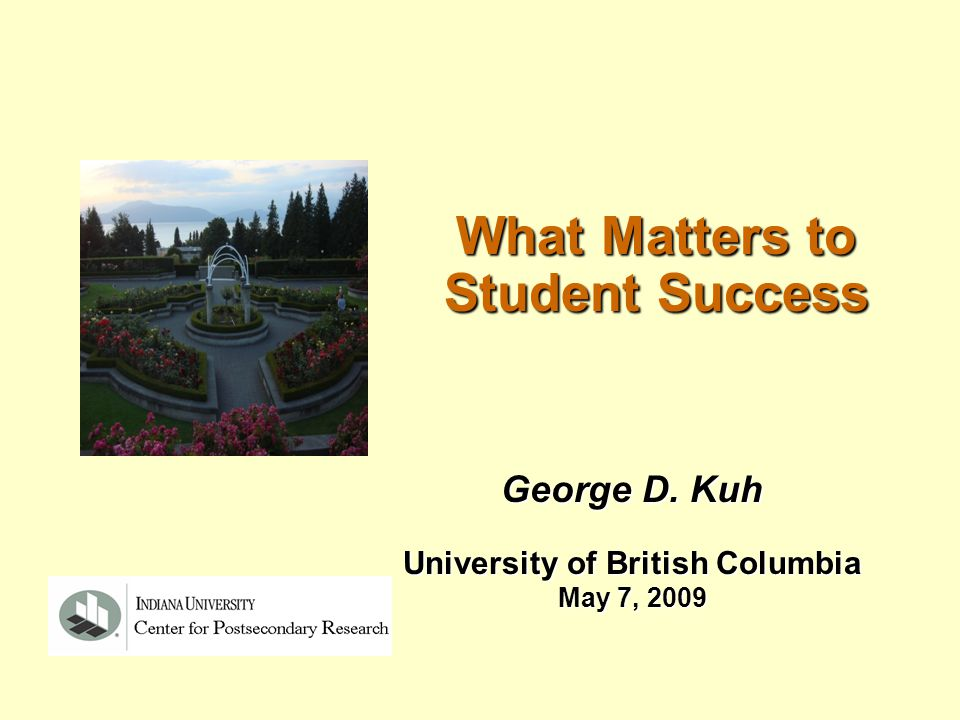 What Matters to Student Success George D. Kuh University of British Columbia May 7, 2009