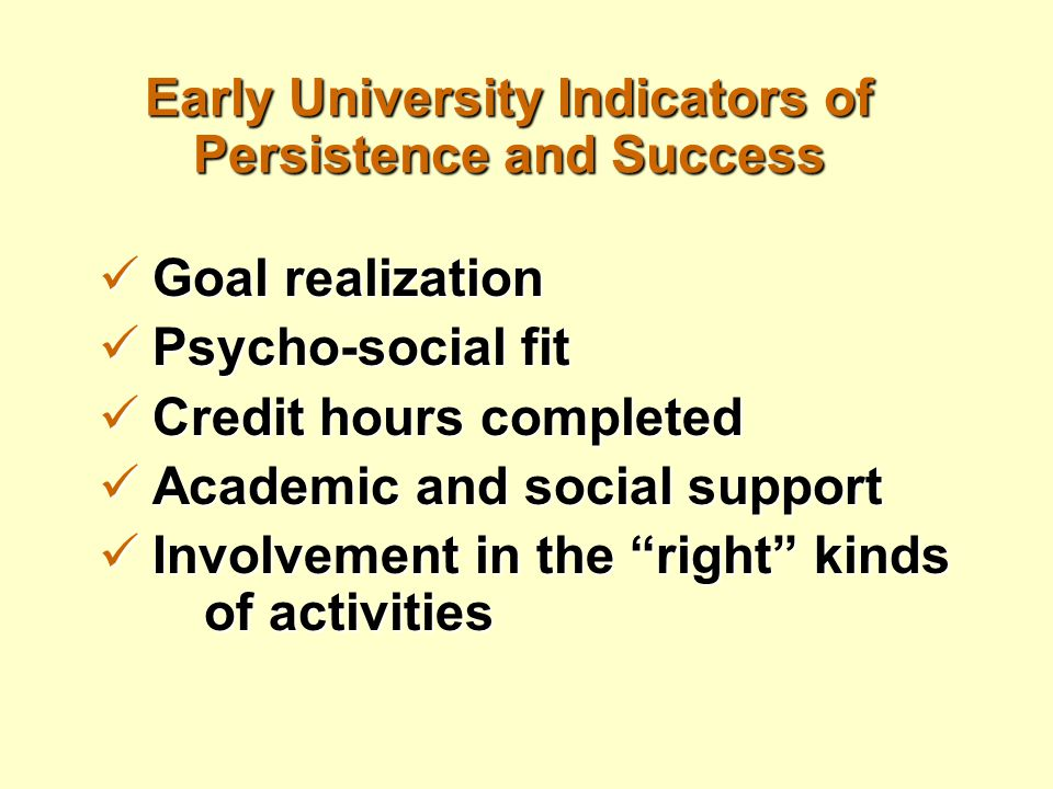 Early University Indicators of Persistence and Success Goal realization Goal realization Psycho-social fit Psycho-social fit Credit hours completed Cr