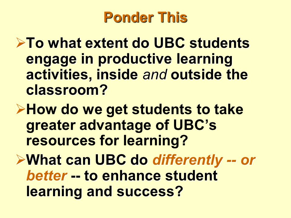 Ponder This  To what extent do UBC students engage in productive learning activities, inside and outside the classroom?  How do we get students to t