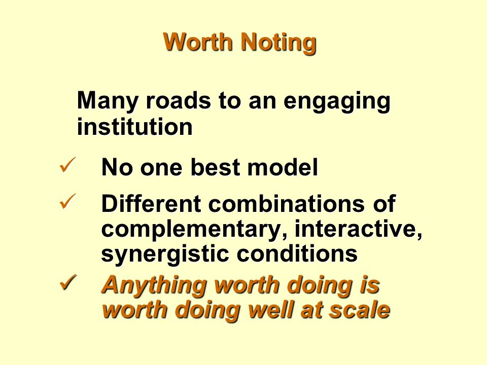 Worth Noting Many roads to an engaging institution No one best model No one best model Different combinations of complementary, interactive, synergist