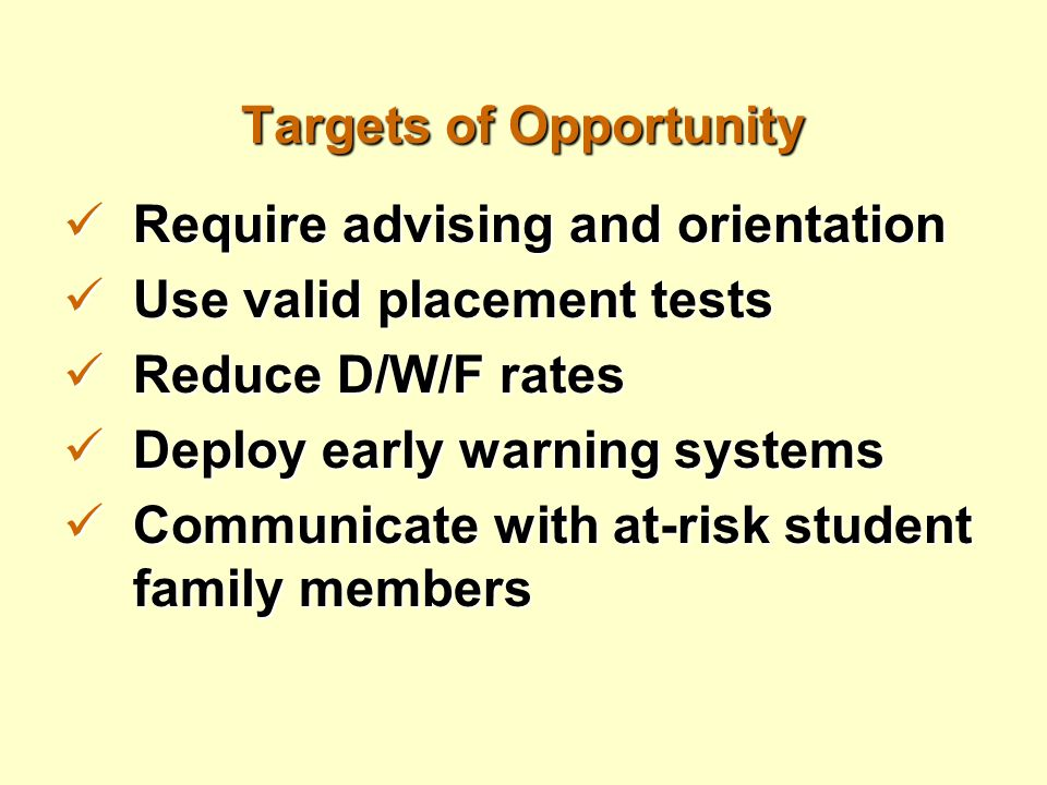 Targets of Opportunity Require advising and orientation Require advising and orientation Use valid placement tests Use valid placement tests Reduce D/