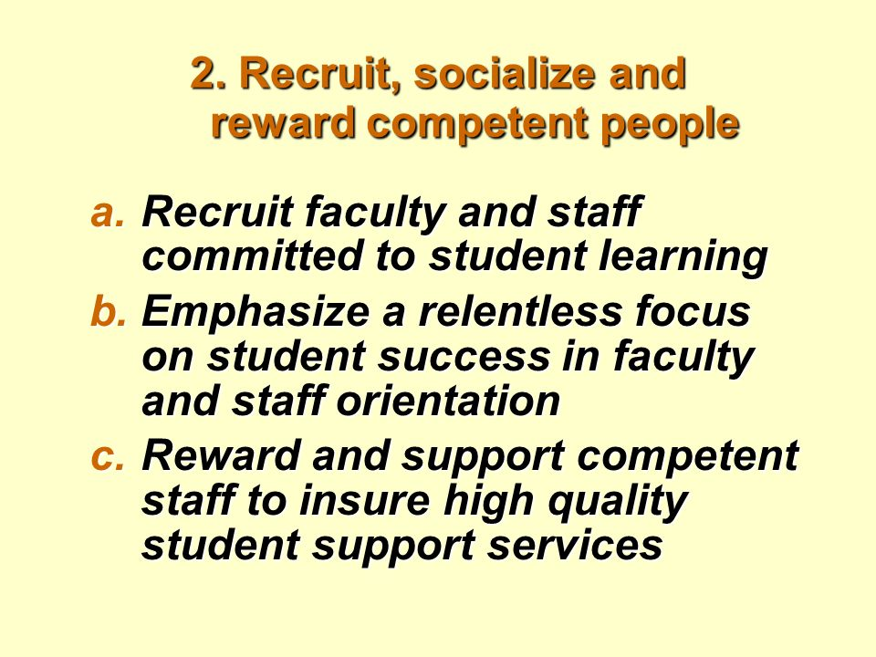 2. Recruit, socialize and reward competent people a.Recruit faculty and staff committed to student learning b.Emphasize a relentless focus on student