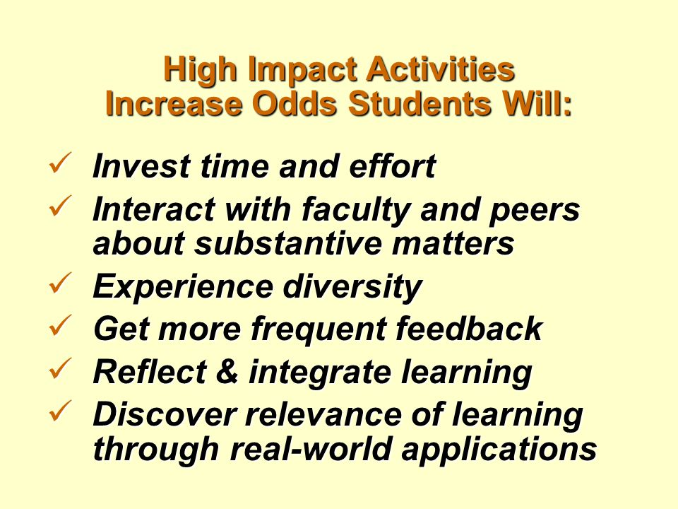 High Impact Activities Increase Odds Students Will: Invest time and effort Invest time and effort Interact with faculty and peers about substantive ma