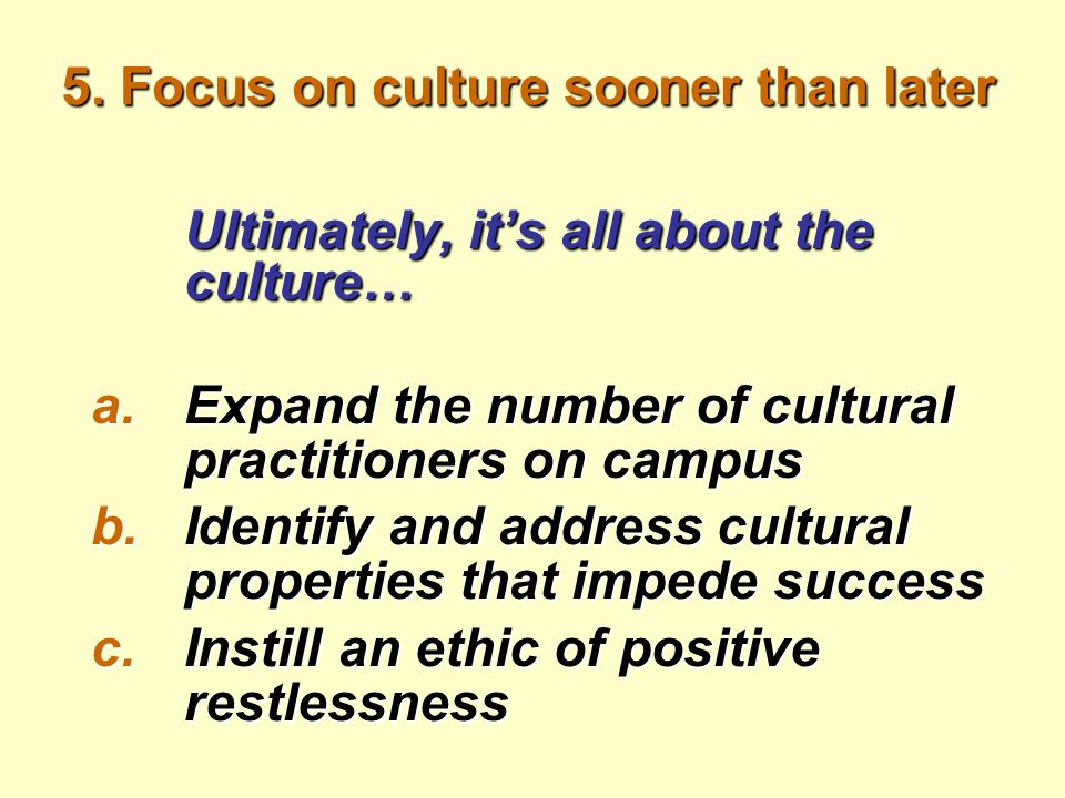 5. Focus on culture sooner than later Ultimately, it's all about the culture… a.Expand the number of cultural practitioners on campus b.Identify and a