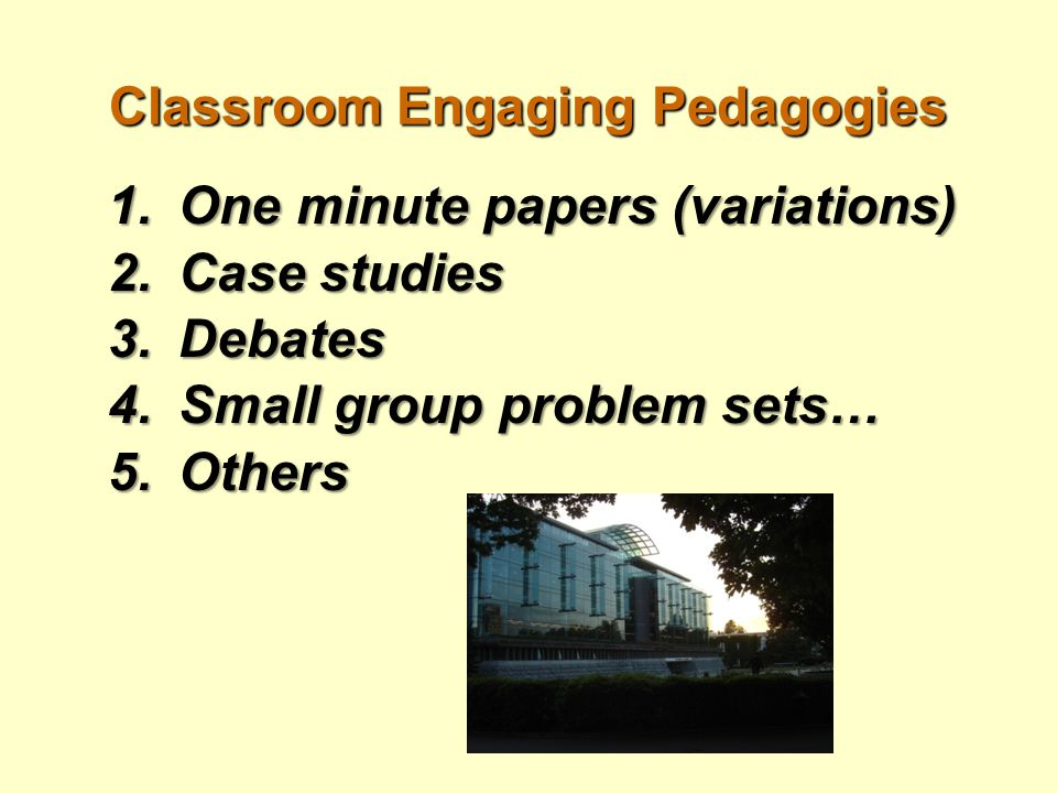Classroom Engaging Pedagogies 1.One minute papers (variations) 2.Case studies 3.Debates 4.Small group problem sets… 5.Others