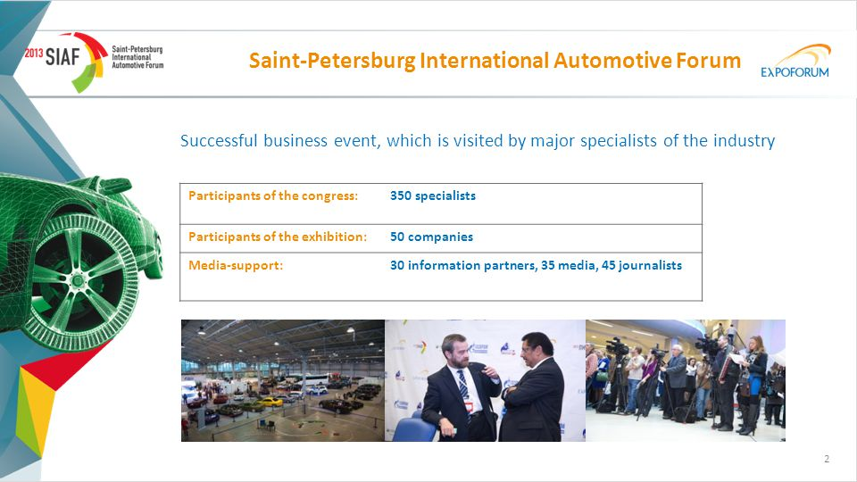 Saint-Petersburg International Аutomotive Forum Successful business event, which is visited by major specialists of the industry Participants of the congress:350 specialists Participants of the exhibition:50 companies Media-support:30 information partners, 35 media, 45 journalists 2