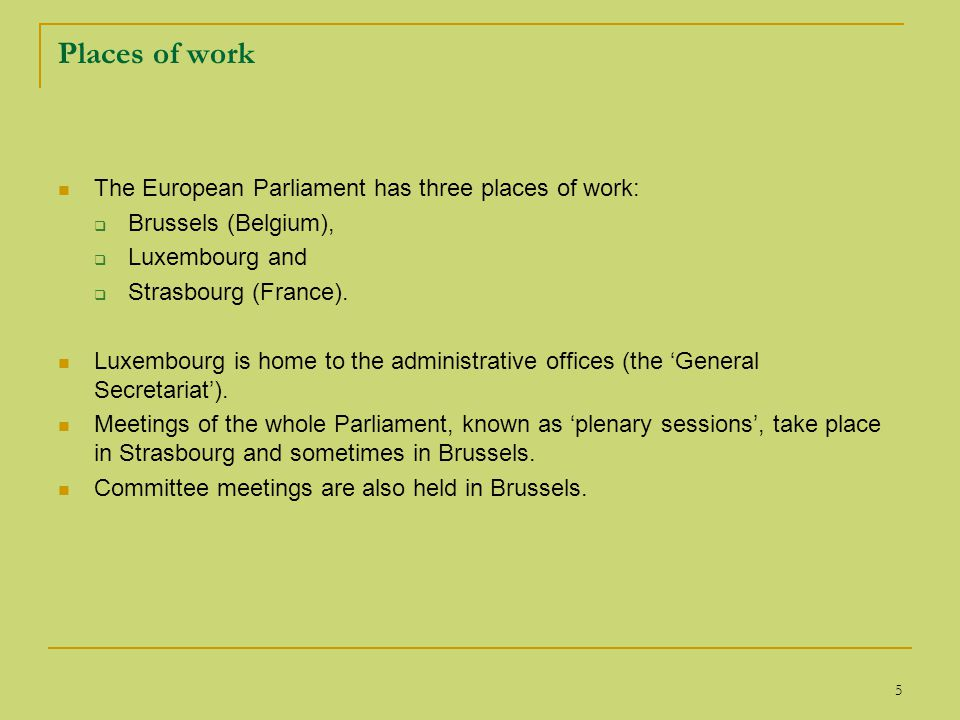 5 Places of work The European Parliament has three places of work:  Brussels (Belgium),  Luxembourg and  Strasbourg (France).