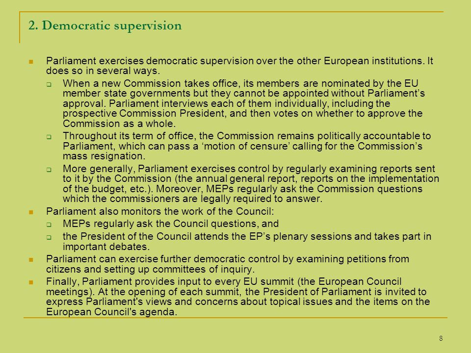 8 2. Democratic supervision Parliament exercises democratic supervision over the other European institutions. It does so in several ways.  When a new