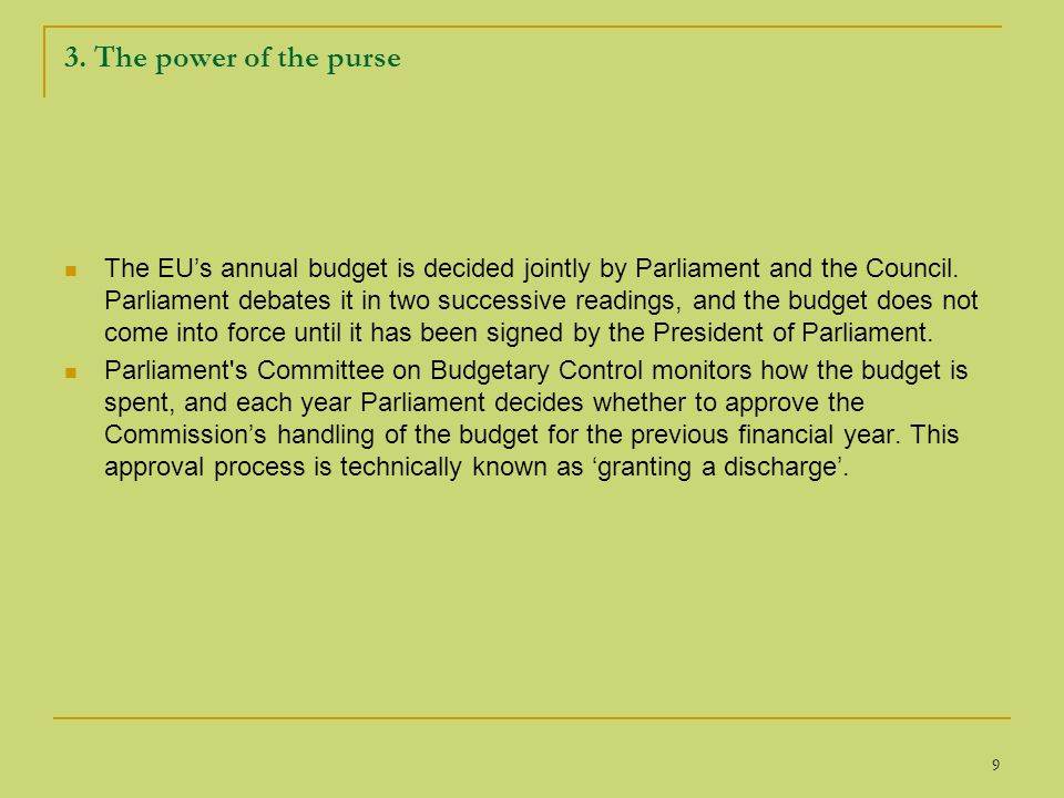 9 3. The power of the purse The EU's annual budget is decided jointly by Parliament and the Council. Parliament debates it in two successive readings,
