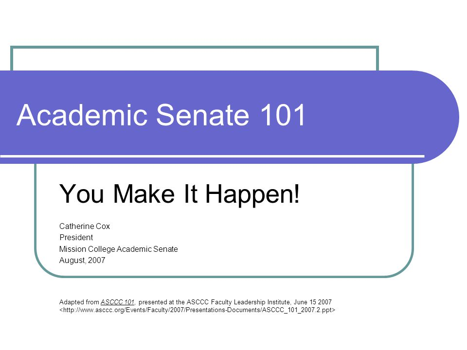 Academic Senate 101 You Make It Happen.