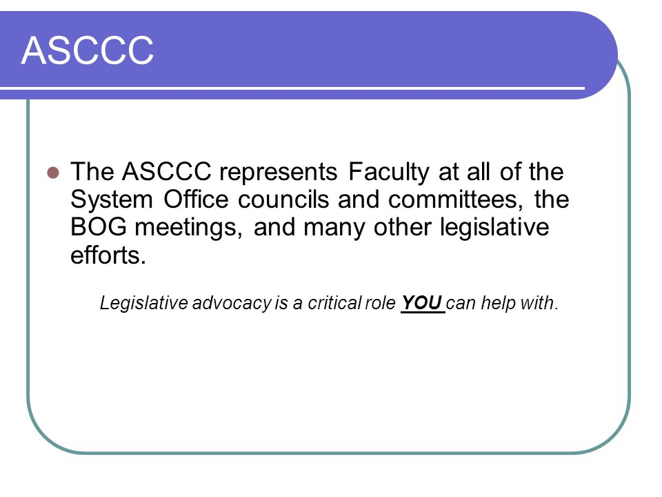 ASCCC The ASCCC represents Faculty at all of the System Office councils and committees, the BOG meetings, and many other legislative efforts.