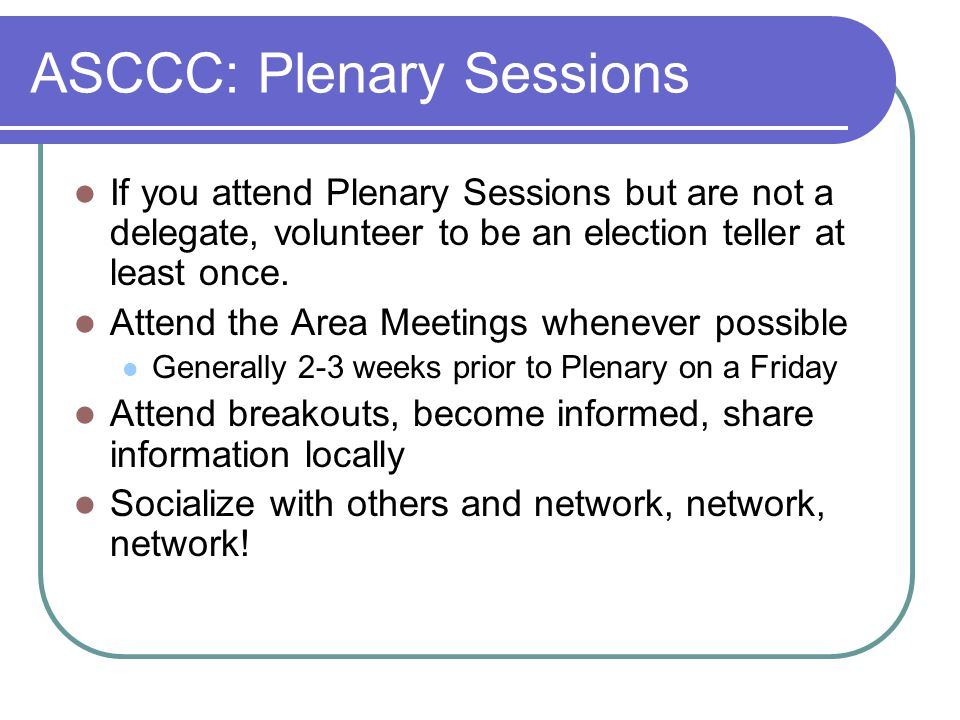 ASCCC: Plenary Sessions If you attend Plenary Sessions but are not a delegate, volunteer to be an election teller at least once.