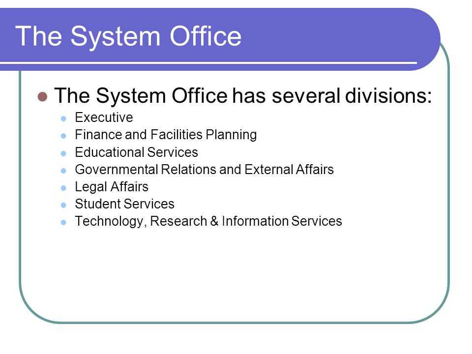 The System Office The System Office has several divisions: Executive Finance and Facilities Planning Educational Services Governmental Relations and External Affairs Legal Affairs Student Services Technology, Research & Information Services