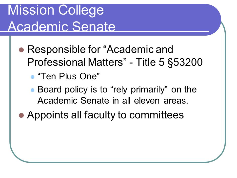 Mission College Academic Senate Responsible for Academic and Professional Matters - Title 5 §53200 Ten Plus One Board policy is to rely primarily on the Academic Senate in all eleven areas.
