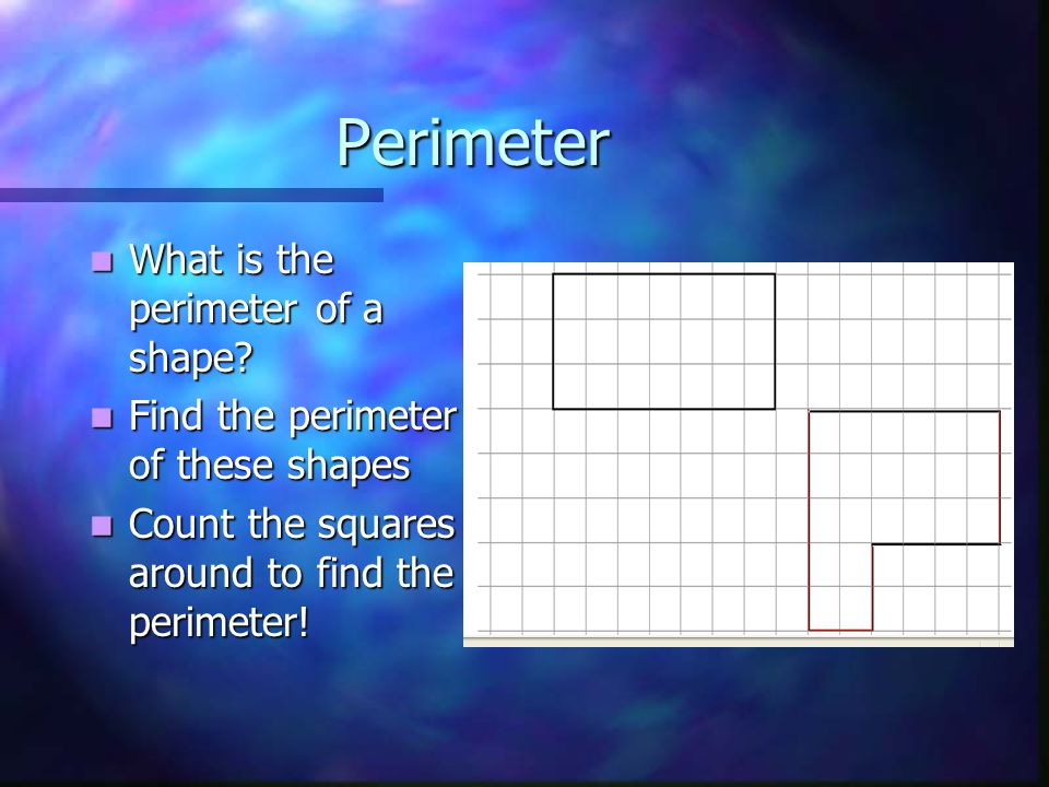 Perimeter and Area Class Objectives To understand the term perimeter To understand the term perimeter To understand the term Area To understand the te