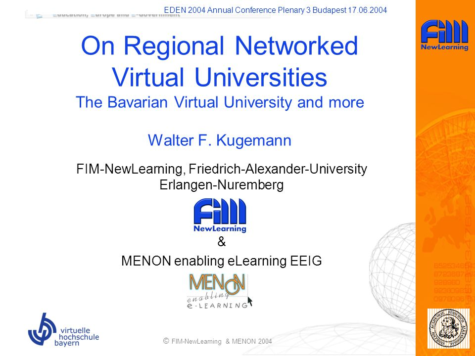 EDEN 2004 Annual Conference Plenary 3 Budapest 17.06.2004 © FIM-NewLearning & MENON 2004 On Regional Networked Virtual Universities The Bavarian Virtual University and more Walter F.