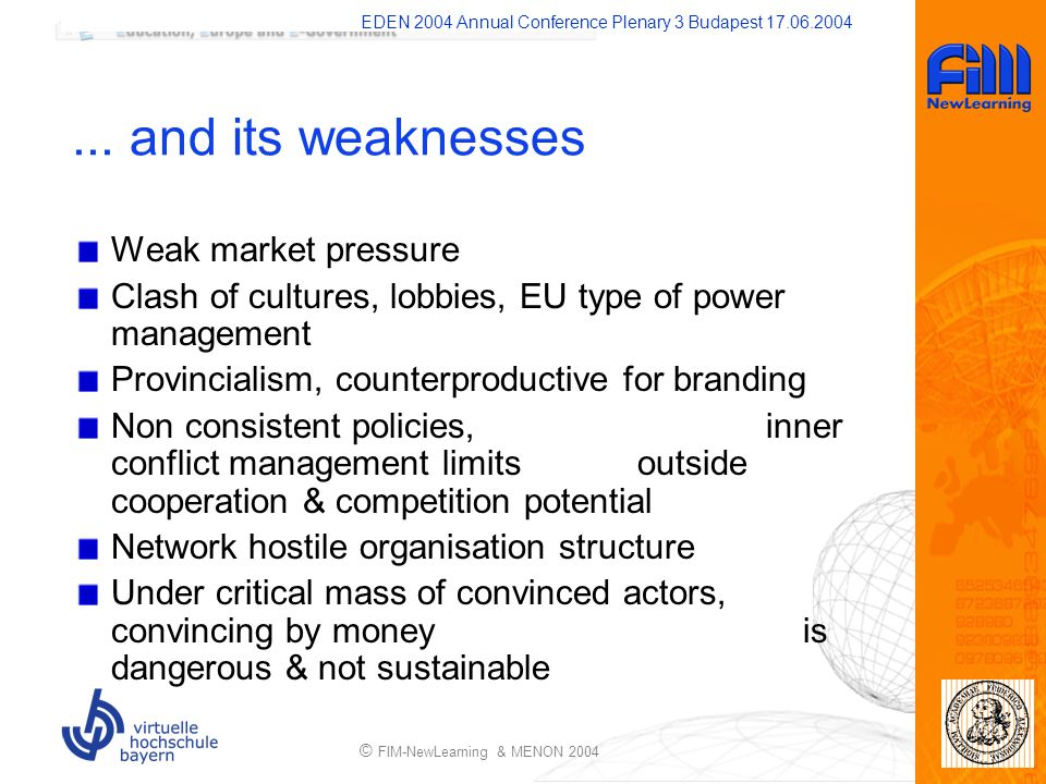 EDEN 2004 Annual Conference Plenary 3 Budapest 17.06.2004 © FIM-NewLearning & MENON 2004... and its weaknesses Weak market pressure Clash of cultures,